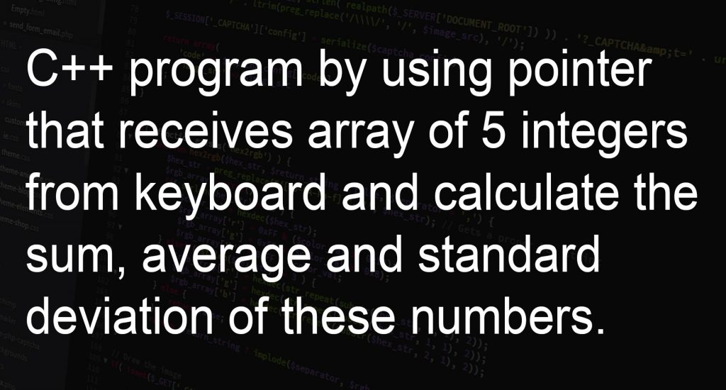 C++ program by using pointer that receives array of 5 integers from keyboard and calculate the sum, average and standard deviation of these numbers.