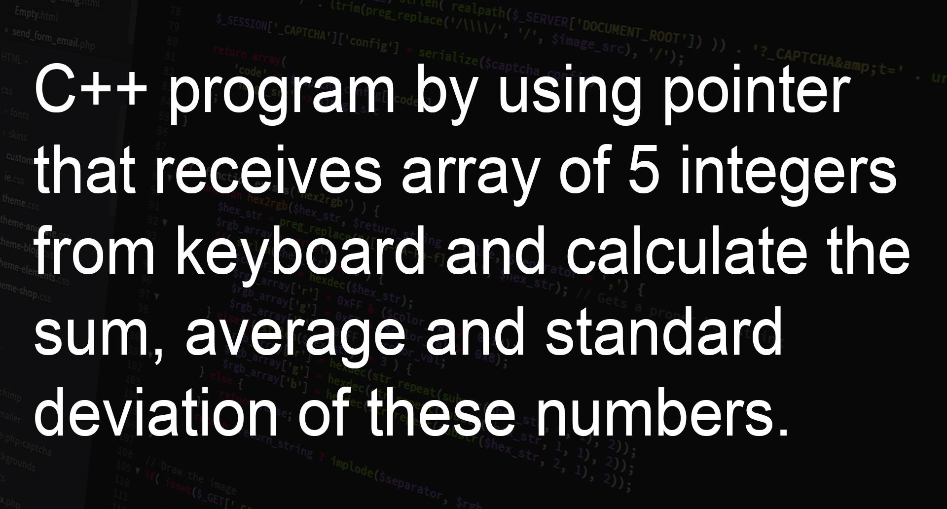 C Program By Using Pointer That Receives Array Of 5 Integers Numbers And Calculate The Sum Average And Standard Deviation Of These Numbers Pow() is a mathematical function that returns the base value raised to the exp power. c program by using pointer that