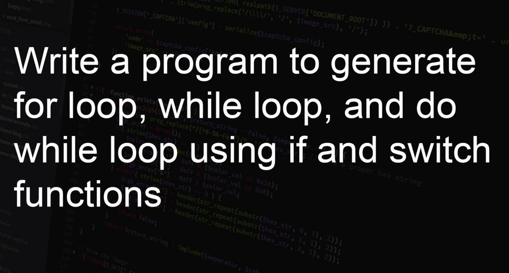 Program Generate for loop, while loop, and do while loop using if and switch functions