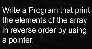 Program that print the elements of the array in reverse order by using a pointer.