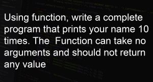 Using function, write a complete program that prints your name 10 times. The Function can take no arguments and should not return any value