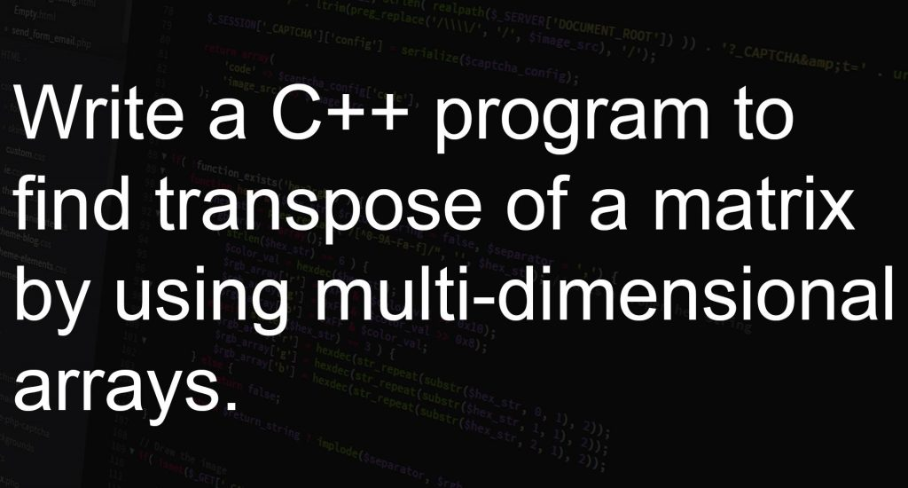 Program to find transpose of a matrix by using multi-dimensional arrays.