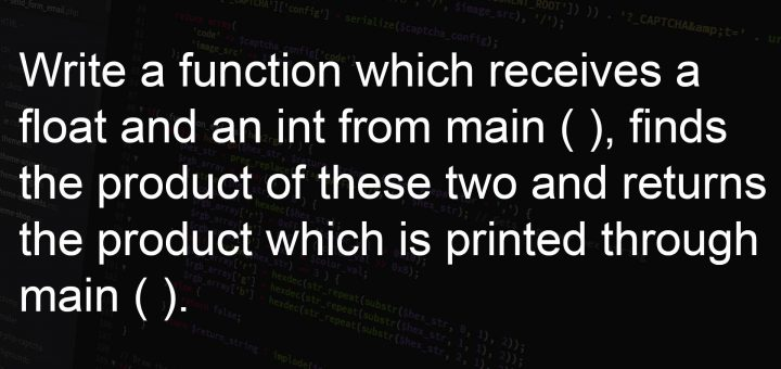 Write a function which receives a float and an int from main ( ), finds the product of these two and returns the product which is printed through main ( )