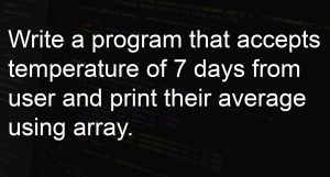 Write a program that accepts temperature of 7 days from user and print their average using array