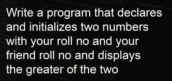 Write a program that declares and initializes two numbers with your roll no and your friend roll no and displays the greater of the two