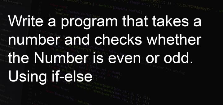 Write a program that takes a number and checks whether the Number is even or odd. Using if-else