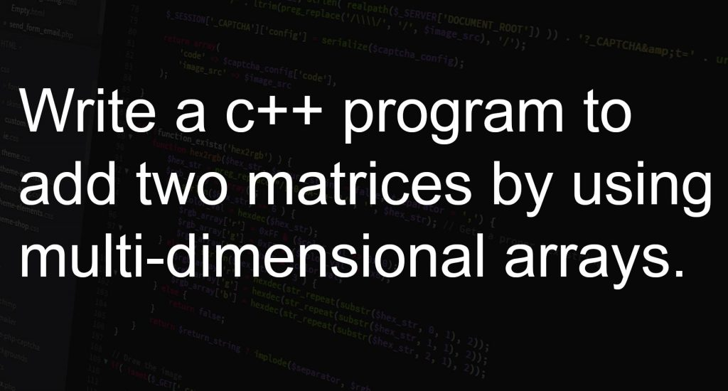 Write a program to add two matrices by using multi-dimensional arrays.