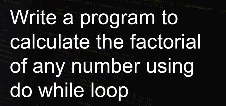 Write a program to calculate the factorial of any number using do while loop