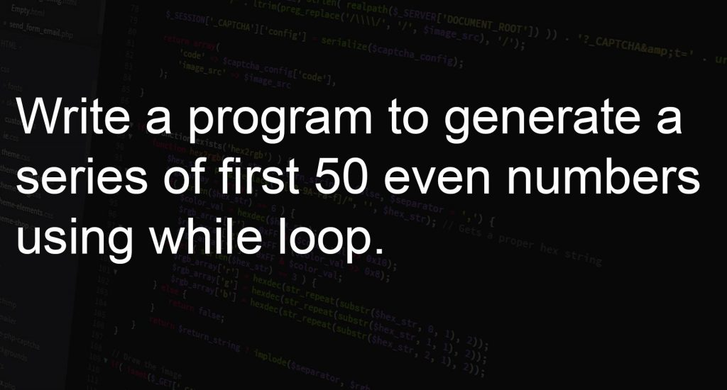 Write a program to generate a series of first 50 even numbers using while loop.