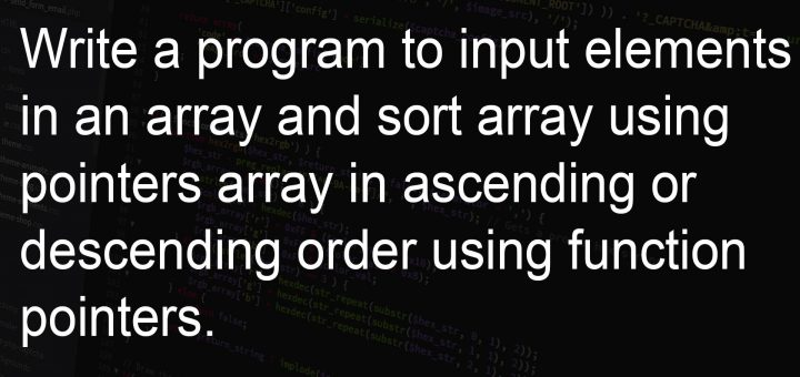 Write a program to input elements in an array and sort array using pointers array in ascending or descending order using function pointers.