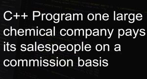 C++ Program one large chemical company pays its salespeople on a commission basis