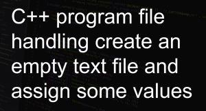 C++ program file handling create an empty text file and assign some values