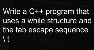 Write a C++ program that uses a while structure and the tab escape sequence \t