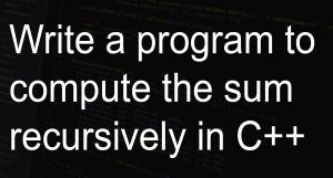 Write a program to compute the sum recursively in C++