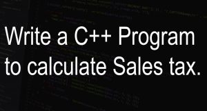 Write a C++ Program to calculate Sales tax.