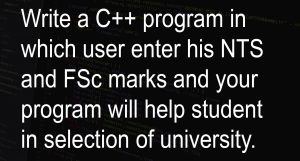 Write a C++ program in which user enter his NTS and FSc marks and your program will help student in selection of university.