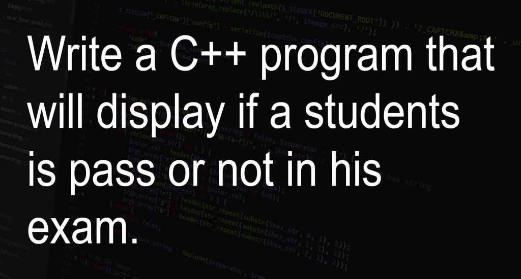 Write a C++ program that will display if a students is pass or not in his exam.