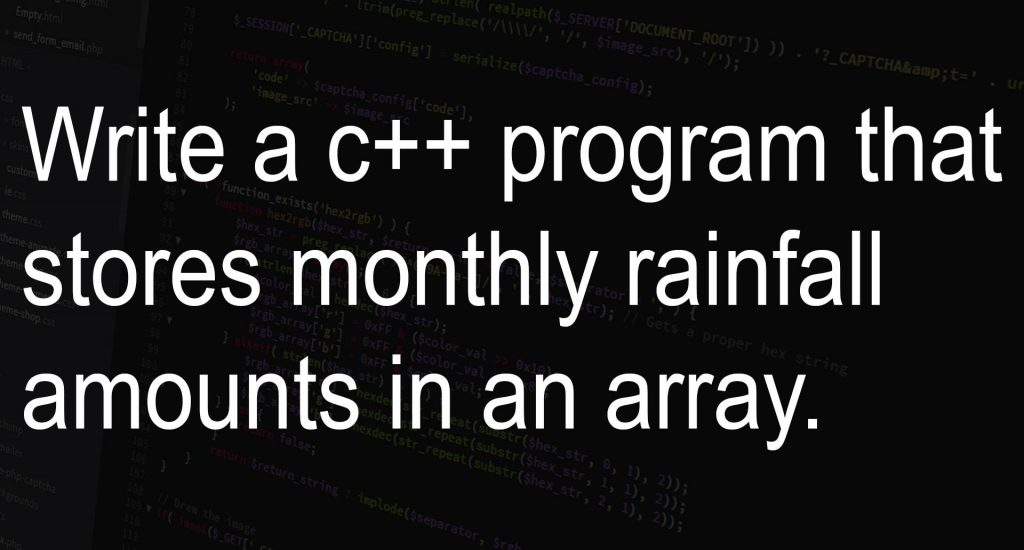 Write a c++ program that stores monthly rainfall amounts in an array.