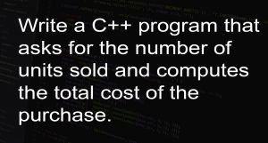 Write a C++ program that asks for the number of units sold and computes the total cost of the purchase.