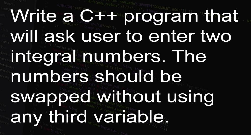 Write a C++ program that will ask user to enter two integral numbers. The numbers should be swapped without using any third variable.