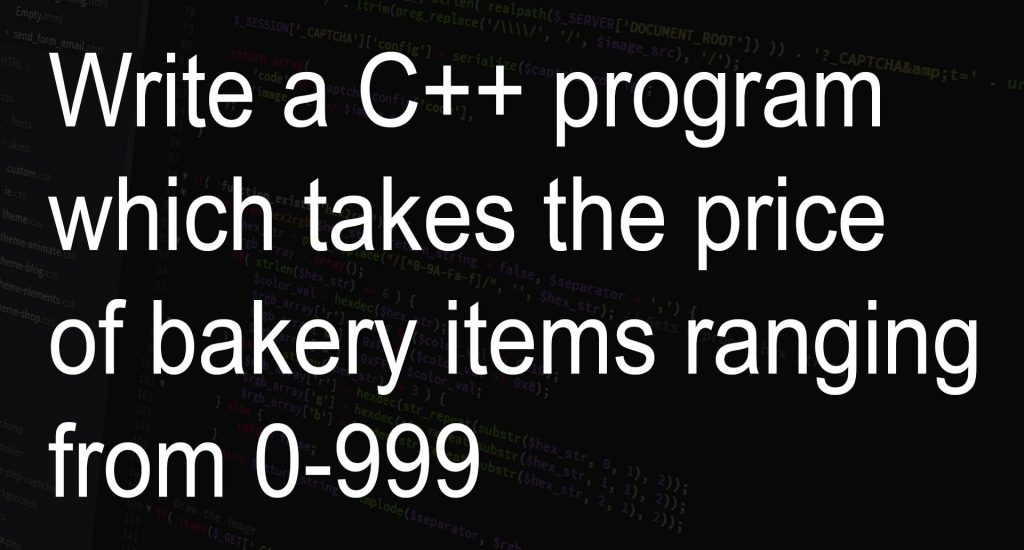 Write a C++ program which takes the price of bakery items ranging from 0-999