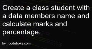 Create a class student with a data members name and calculate marks and percentage.