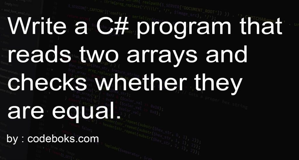 Write a C# program that reads two arrays and checks whether they are equal.