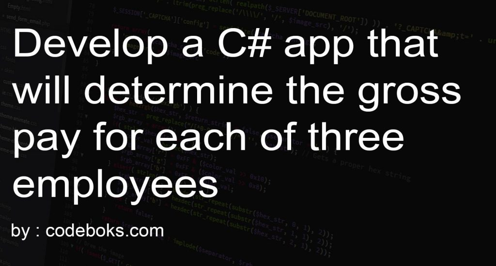 Develop a C# app that will determine the gross pay for each of three employees