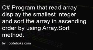 C# Program that read array display the smallest integer and sort the array in ascending order by using Array.Sort method.